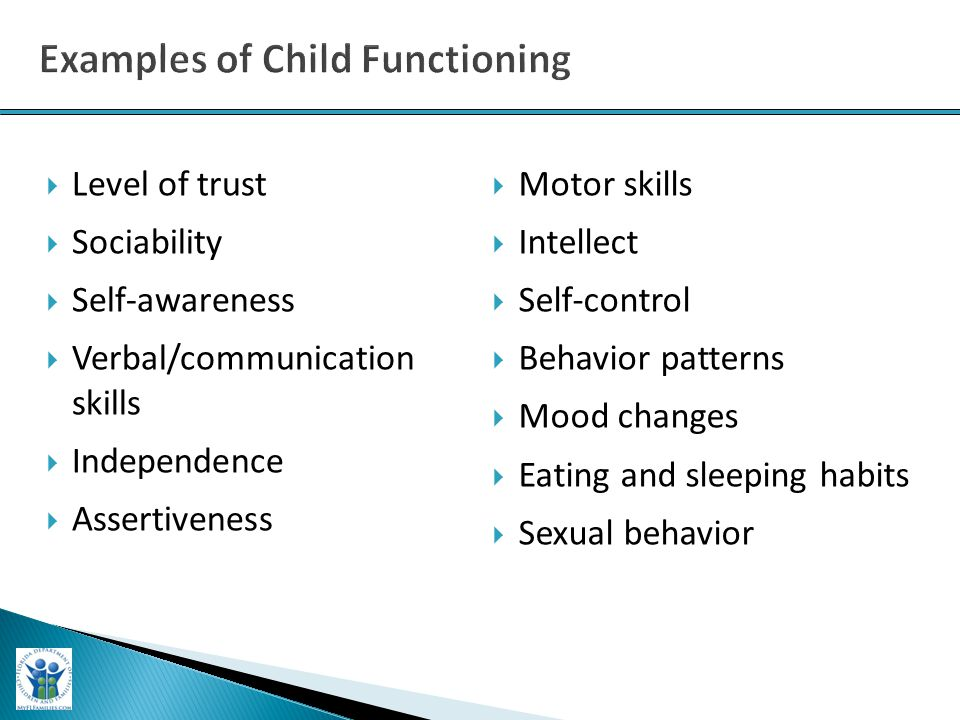  Level of trust  Sociability  Self-awareness  Verbal/communication skills  Independence  Assertiveness  Motor skills  Intellect  Self-control  Behavior patterns  Mood changes  Eating and sleeping habits  Sexual behavior