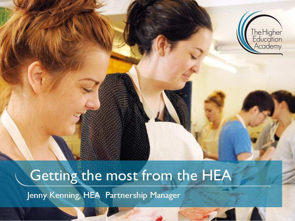 Getting the most from the HEA Jenny Kenning, HEA Partnership Manager
