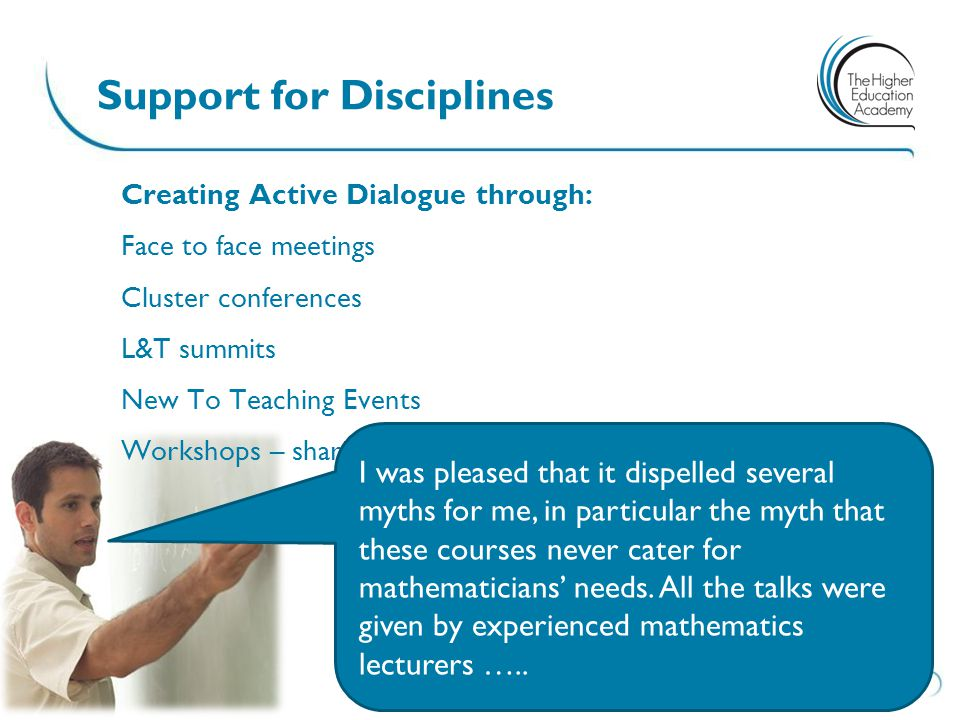 Creating Active Dialogue through: Face to face meetings Cluster conferences L&T summits New To Teaching Events Workshops – sharing good practice I was pleased that it dispelled several myths for me, in particular the myth that these courses never cater for mathematicians' needs.