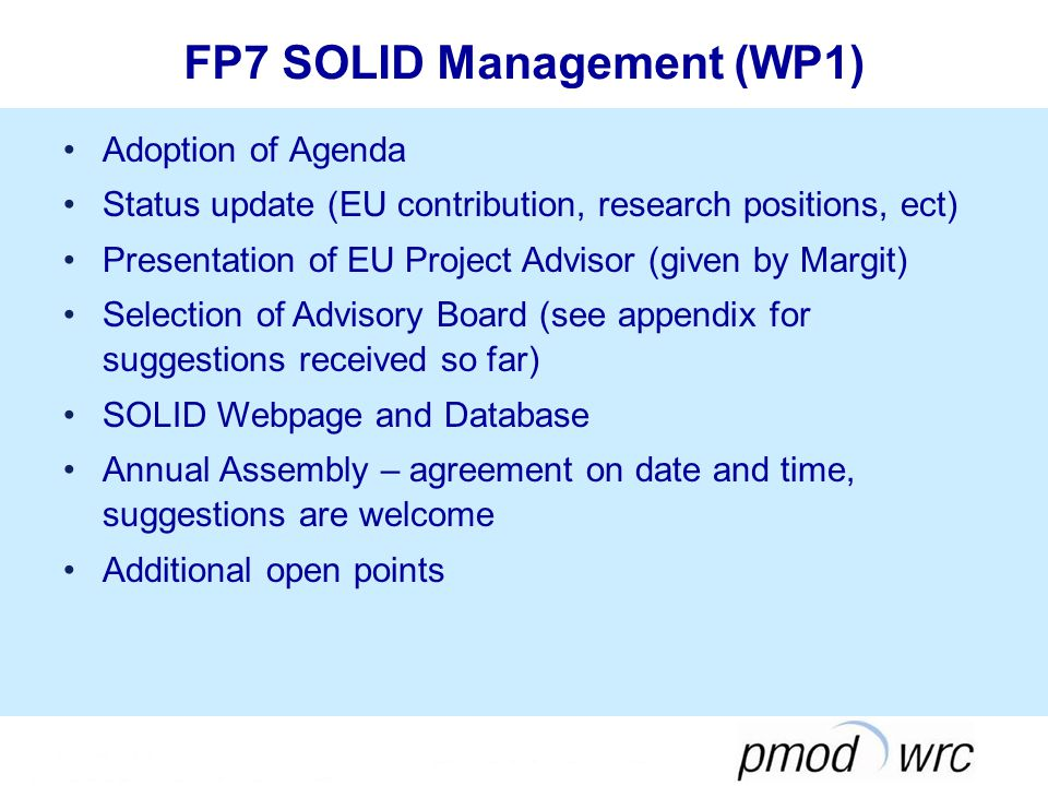 FP7 SOLID Management (WP1) Adoption of Agenda Status update (EU contribution, research positions, ect) Presentation of EU Project Advisor (given by Margit) Selection of Advisory Board (see appendix for suggestions received so far) SOLID Webpage and Database Annual Assembly – agreement on date and time, suggestions are welcome Additional open points