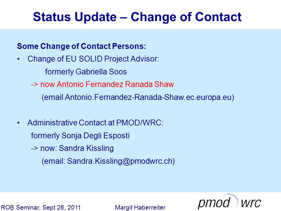 Status Update – Change of Contact ROB Seminar, Sept 26, 2011 Margit Haberreiter Some Change of Contact Persons: Change of EU SOLID Project Advisor: formerly Gabriella Soos -> now Antonio Fernandez Ranada Shaw (email Antonio.Fernandez-Ranada-Shaw.ec.europa.eu) Administrative Contact at PMOD/WRC: formerly Sonja Degli Esposti -> now: Sandra Kissling (email: Sandra.Kissling@pmodwrc.ch)