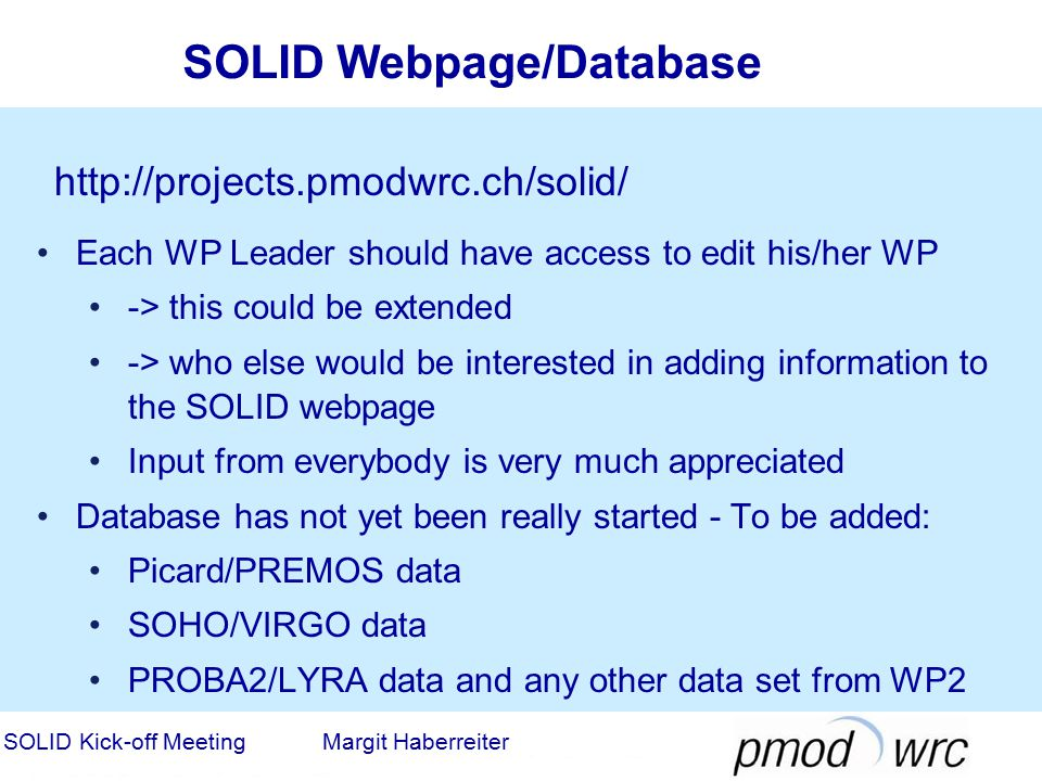 SOLID Webpage/Database SOLID Kick-off Meeting Margit Haberreiter http://projects.pmodwrc.ch/solid/ Each WP Leader should have access to edit his/her WP -> this could be extended -> who else would be interested in adding information to the SOLID webpage Input from everybody is very much appreciated Database has not yet been really started - To be added: Picard/PREMOS data SOHO/VIRGO data PROBA2/LYRA data and any other data set from WP2