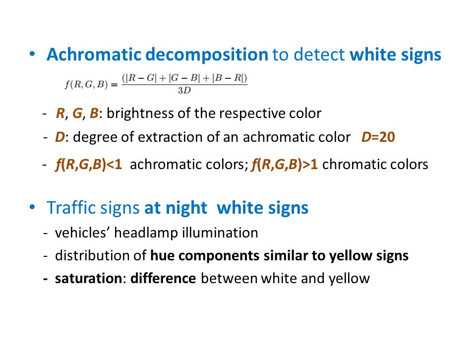Achromatic decomposition to detect white signs - R, G, B: brightness of the respective color - D: degree of extraction of an achromatic color D=20 - f(R,G,B) 1 chromatic colors Traffic signs at night white signs - vehicles' headlamp illumination - distribution of hue components similar to yellow signs - saturation: difference between white and yellow