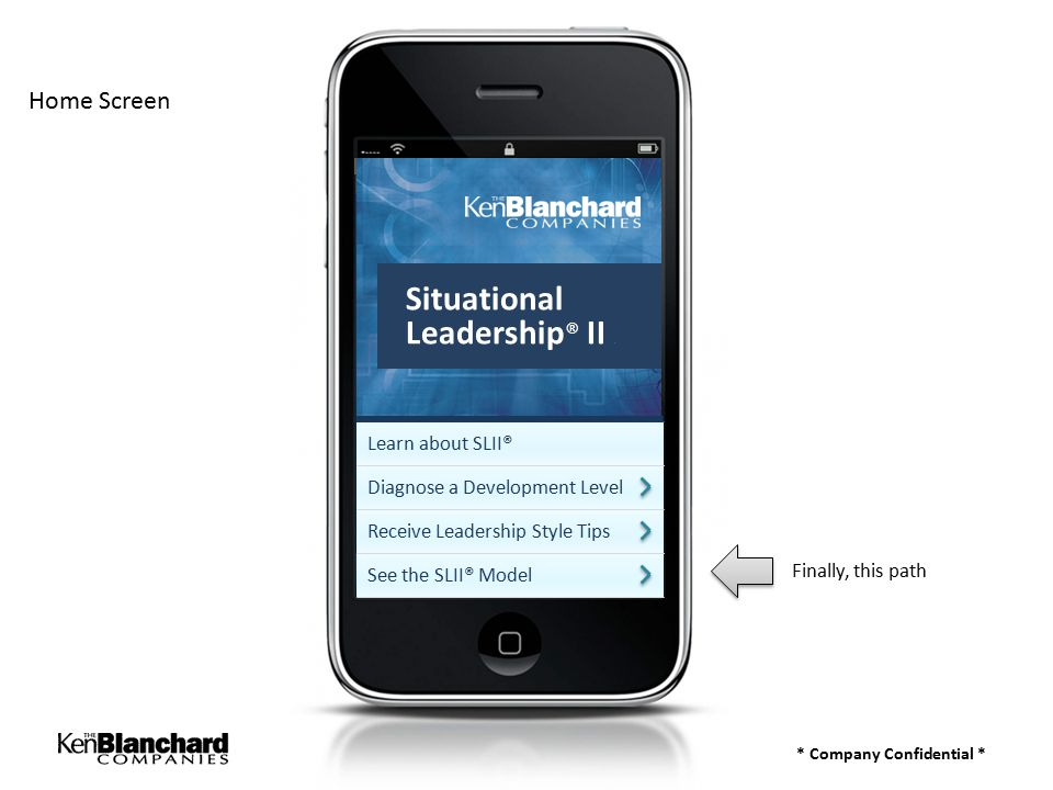 * Company Confidential * Home Screen Finally, this path Learn about SLII® Diagnose a Development Level Receive Leadership Style Tips See the SLII® Model Situational Leadership ® II a
