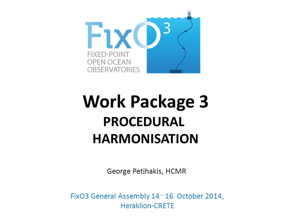 Work Package 3 PROCEDURAL HARMONISATION FixO3 General Assembly 14 – 16 October 2014, Heraklion-CRETE George Petihakis, HCMR