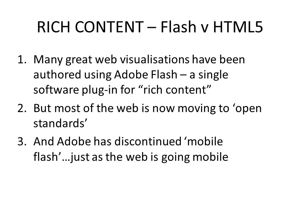 RICH CONTENT – Flash v HTML5 1.Many great web visualisations have been authored using Adobe Flash – a single software plug-in for rich content 2.But most of the web is now moving to 'open standards' 3.And Adobe has discontinued 'mobile flash'…just as the web is going mobile