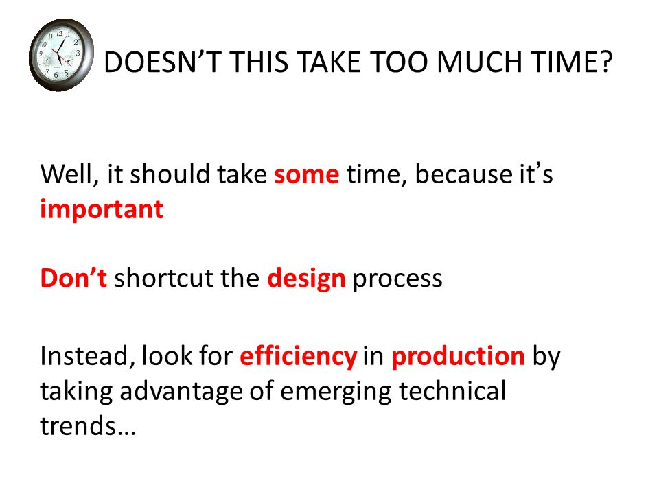 Well, it should take some time, because it ' s important Don't shortcut the design process Instead, look for efficiency in production by taking advantage of emerging technical trends… DOESN'T THIS TAKE TOO MUCH TIME