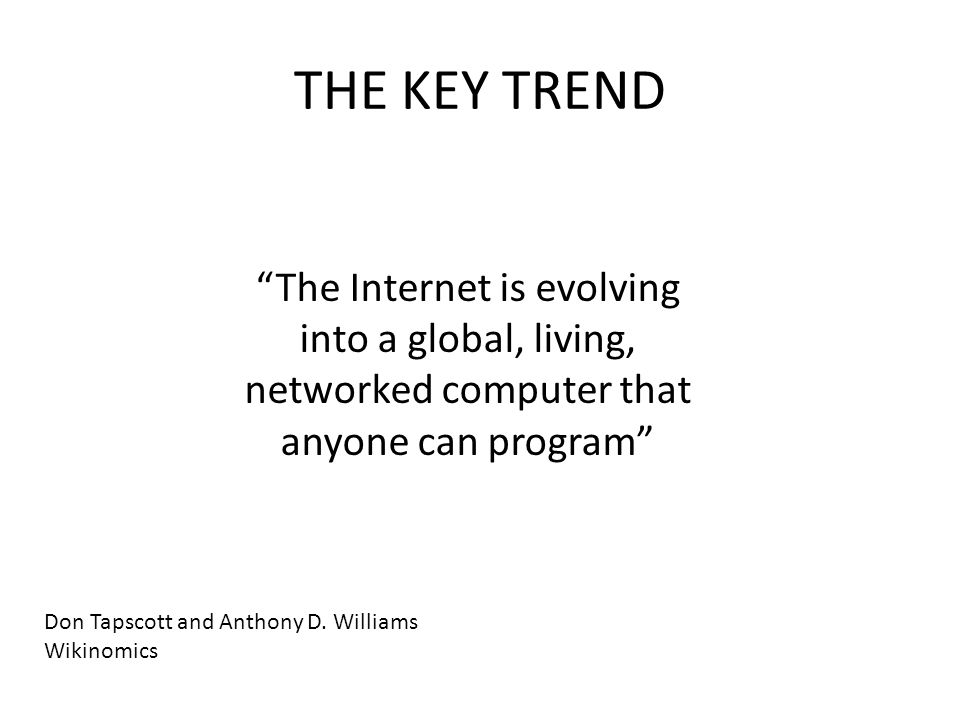 THE KEY TREND The Internet is evolving into a global, living, networked computer that anyone can program Don Tapscott and Anthony D.