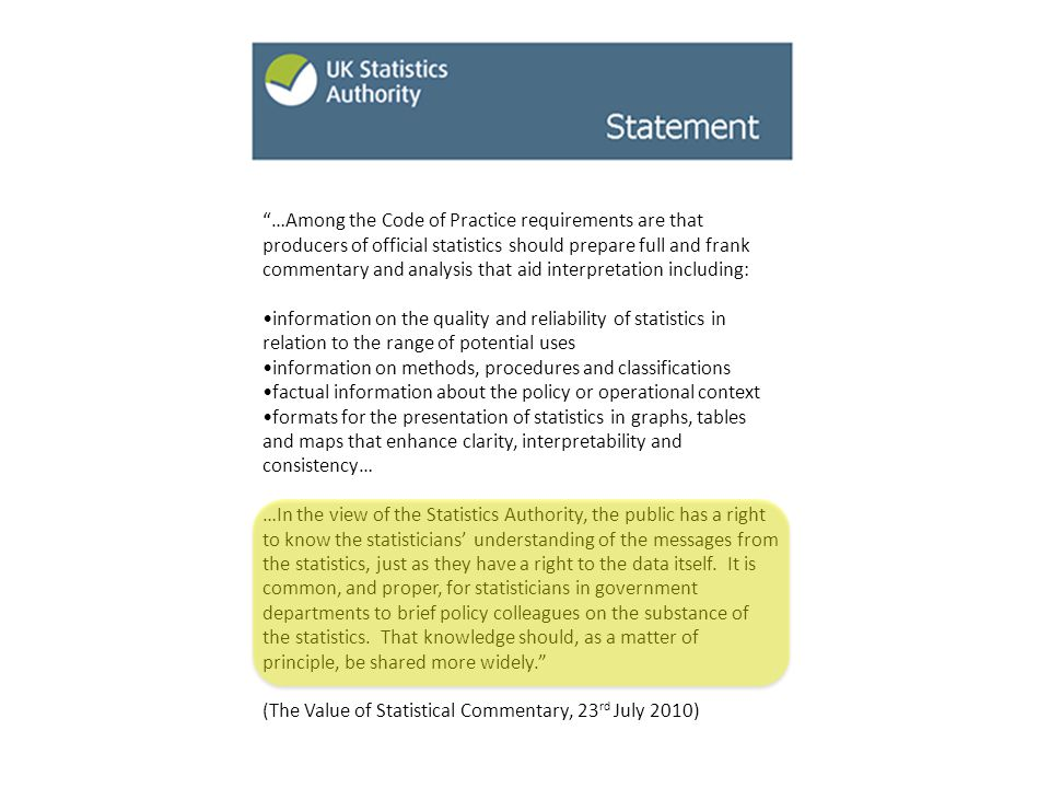 …Among the Code of Practice requirements are that producers of official statistics should prepare full and frank commentary and analysis that aid interpretation including: information on the quality and reliability of statistics in relation to the range of potential uses information on methods, procedures and classifications factual information about the policy or operational context formats for the presentation of statistics in graphs, tables and maps that enhance clarity, interpretability and consistency… …In the view of the Statistics Authority, the public has a right to know the statisticians' understanding of the messages from the statistics, just as they have a right to the data itself.