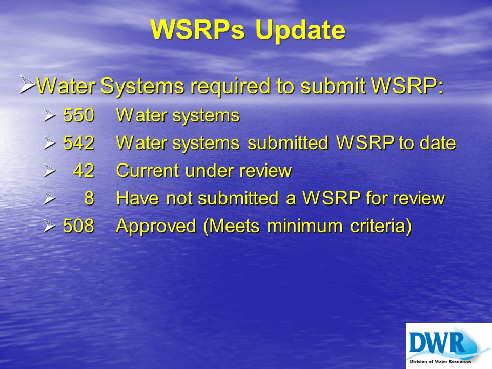 WSRPs Update  Water Systems required to submit WSRP:  550 Water systems  542 Water systems submitted WSRP to date  42 Current under review  8Have not submitted a WSRP for review  508 Approved (Meets minimum criteria)
