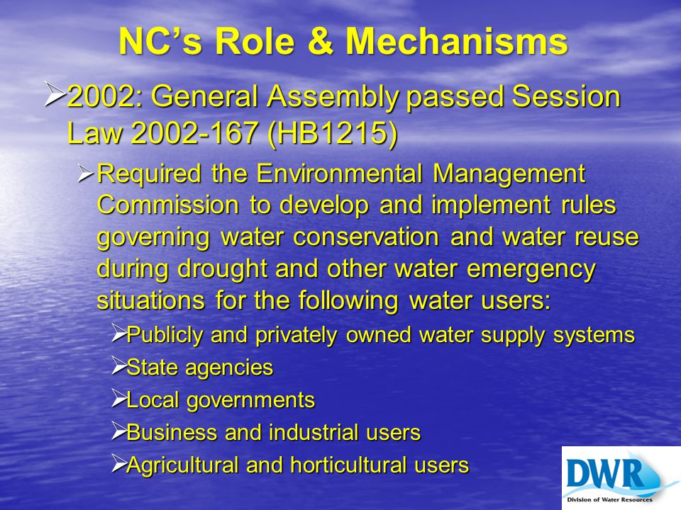 NC's Role & Mechanisms  2002: General Assembly passed Session Law 2002-167 (HB1215)  Required the Environmental Management Commission to develop and implement rules governing water conservation and water reuse during drought and other water emergency situations for the following water users:  Publicly and privately owned water supply systems  State agencies  Local governments  Business and industrial users  Agricultural and horticultural users
