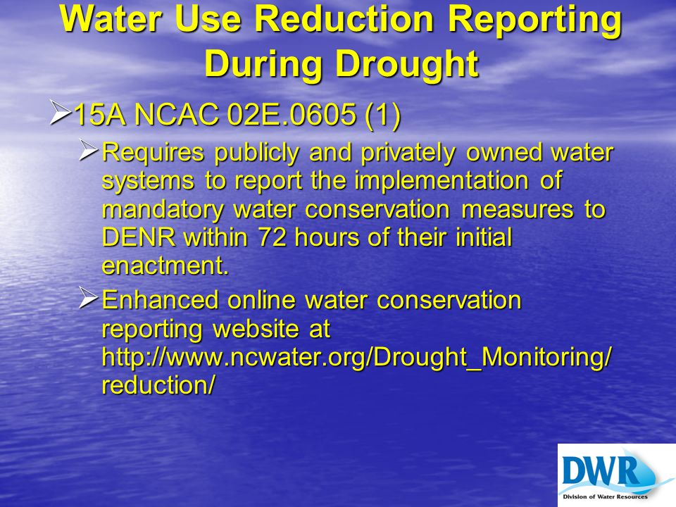 Water Use Reduction Reporting During Drought  15A NCAC 02E.0605 (1)  Requires publicly and privately owned water systems to report the implementation of mandatory water conservation measures to DENR within 72 hours of their initial enactment.