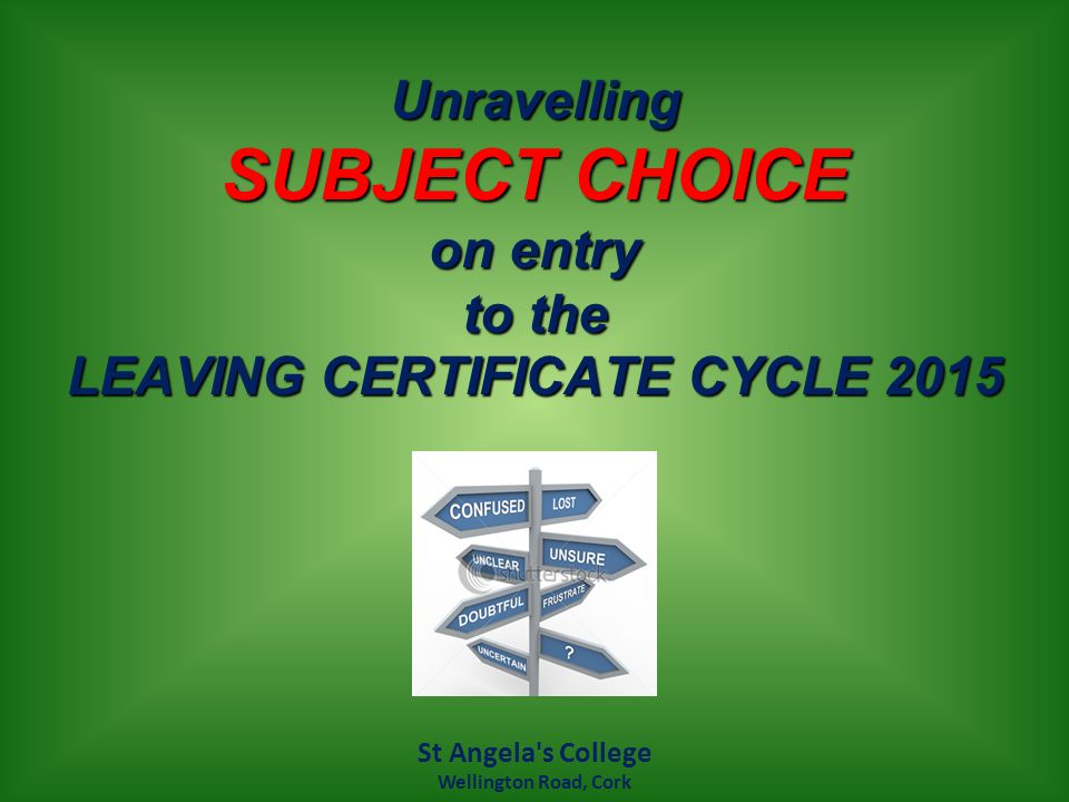 Unravelling SUBJECT CHOICE on entry to the LEAVING CERTIFICATE CYCLE 2015 St Angela s College Wellington Road, Cork