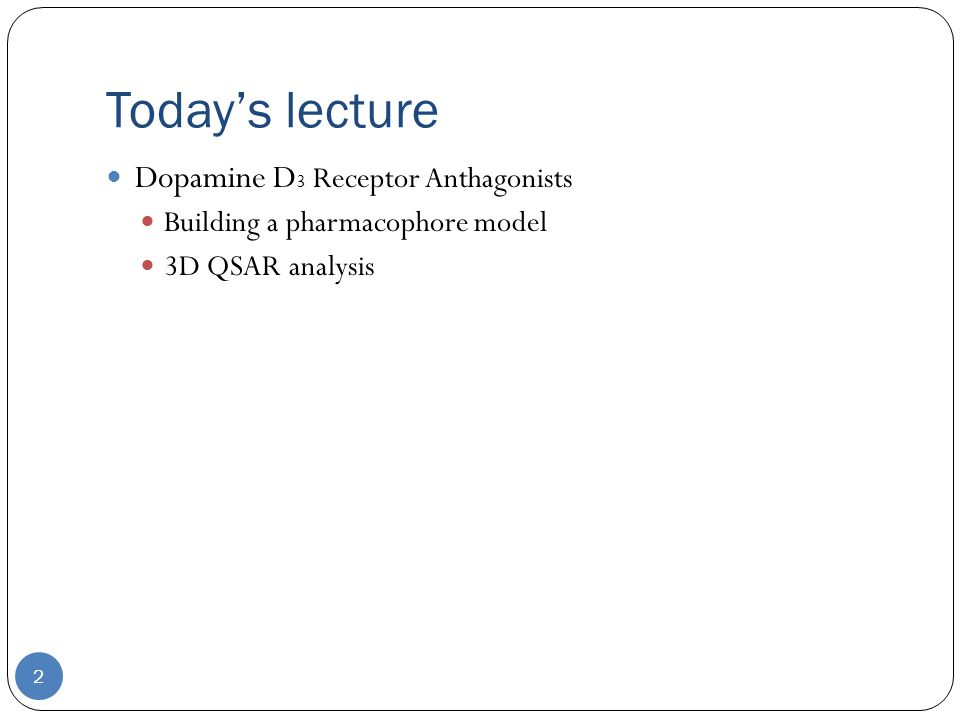 Today's lecture 2 Dopamine D 3 Receptor Anthagonists Building a pharmacophore model 3D QSAR analysis