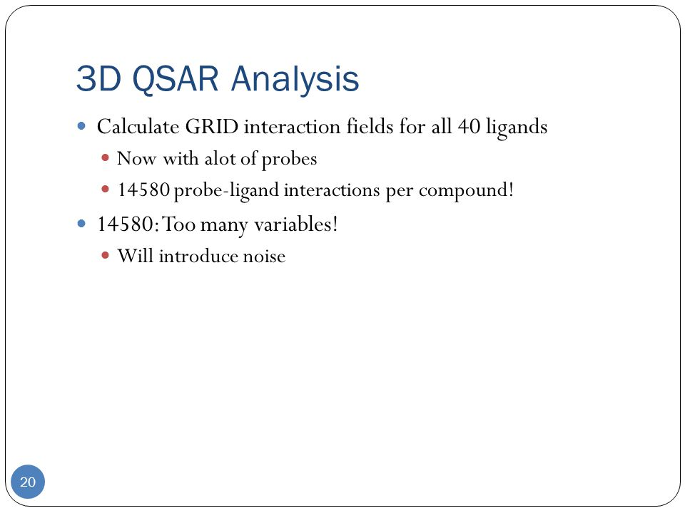 3D QSAR Analysis 20 Calculate GRID interaction fields for all 40 ligands Now with alot of probes 14580 probe-ligand interactions per compound.