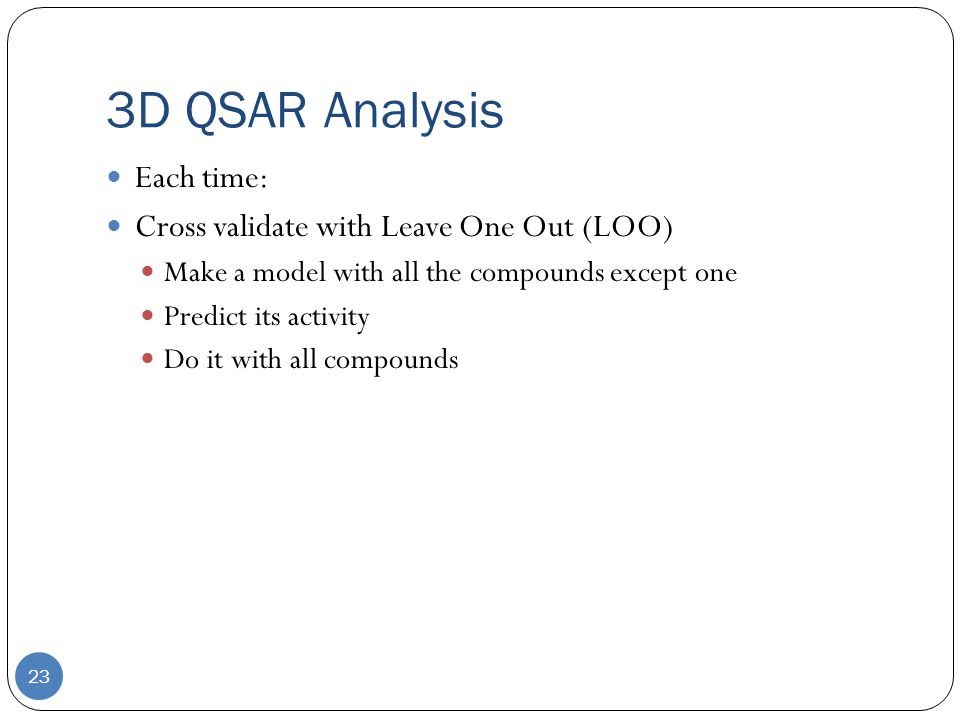 3D QSAR Analysis 23 Each time: Cross validate with Leave One Out (LOO) Make a model with all the compounds except one Predict its activity Do it with all compounds