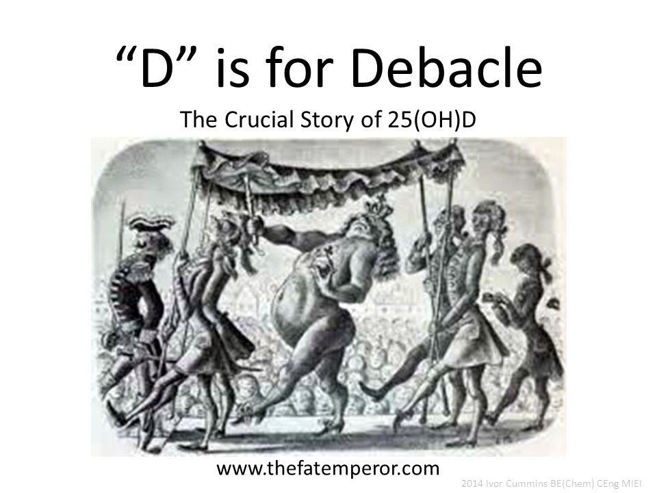D is for Debacle The Crucial Story of 25(OH)D www.thefatemperor.com 2014 Ivor Cummins BE(Chem) CEng MIEI