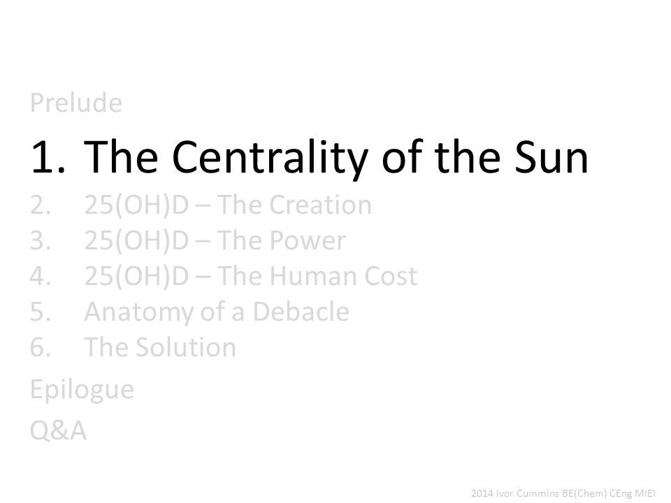Prelude 1.The Centrality of the Sun 2.25(OH)D – The Creation 3.25(OH)D – The Power 4.25(OH)D – The Human Cost 5.Anatomy of a Debacle 6.The Solution Epilogue Q&A 2014 Ivor Cummins BE(Chem) CEng MIEI