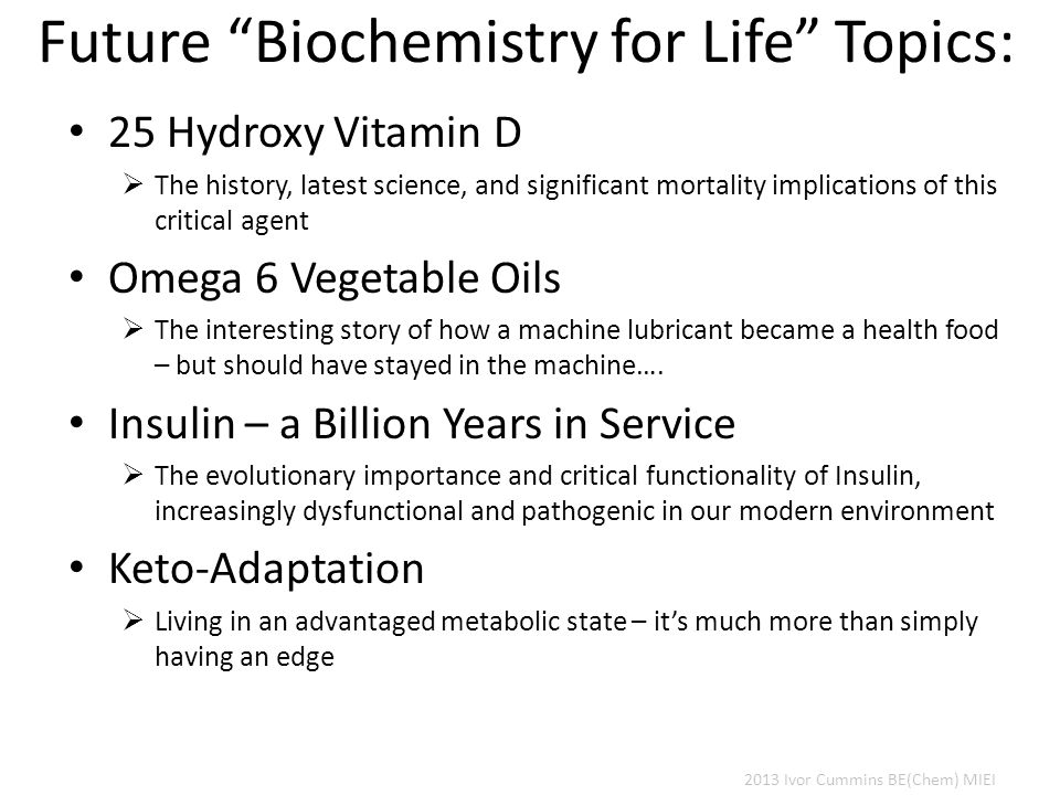 Future Biochemistry for Life Topics: 25 Hydroxy Vitamin D  The history, latest science, and significant mortality implications of this critical agent Omega 6 Vegetable Oils  The interesting story of how a machine lubricant became a health food – but should have stayed in the machine….