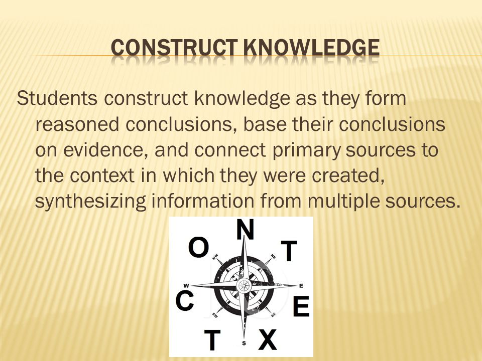 Students construct knowledge as they form reasoned conclusions, base their conclusions on evidence, and connect primary sources to the context in which they were created, synthesizing information from multiple sources.