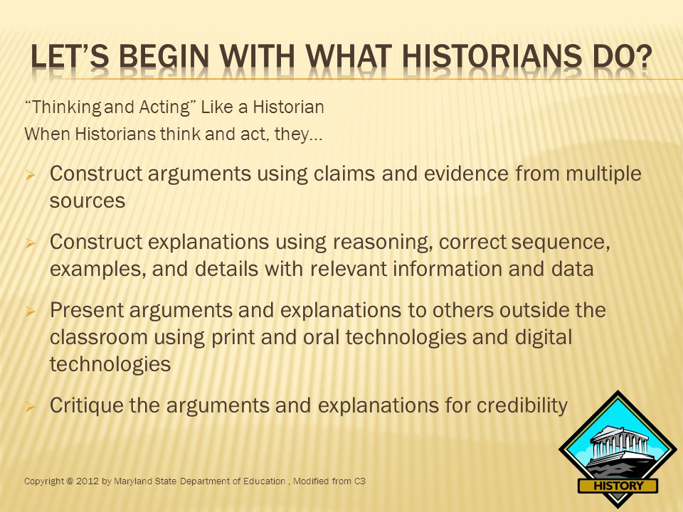 Thinking and Acting Like a Historian When Historians think and act, they…  Construct arguments using claims and evidence from multiple sources  Construct explanations using reasoning, correct sequence, examples, and details with relevant information and data  Present arguments and explanations to others outside the classroom using print and oral technologies and digital technologies  Critique the arguments and explanations for credibility Copyright @ 2012 by Maryland State Department of Education, Modified from C3
