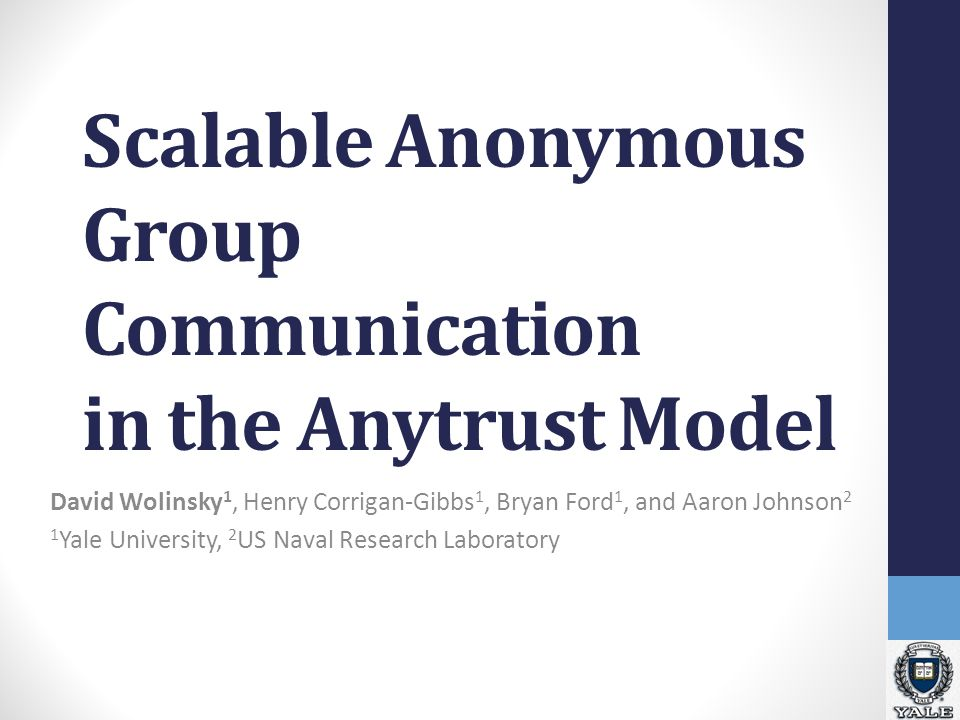 Scalable Anonymous Group Communication in the Anytrust Model David Wolinsky 1, Henry Corrigan-Gibbs 1, Bryan Ford 1, and Aaron Johnson 2 1 Yale University, 2 US Naval Research Laboratory