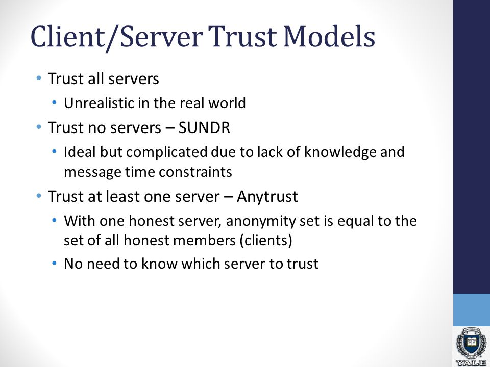 Client/Server Trust Models Trust all servers Unrealistic in the real world Trust no servers – SUNDR Ideal but complicated due to lack of knowledge and message time constraints Trust at least one server – Anytrust With one honest server, anonymity set is equal to the set of all honest members (clients) No need to know which server to trust