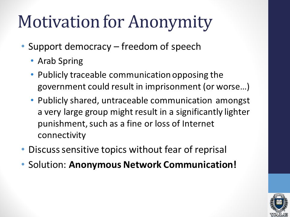 Motivation for Anonymity Support democracy – freedom of speech Arab Spring Publicly traceable communication opposing the government could result in imprisonment (or worse…) Publicly shared, untraceable communication amongst a very large group might result in a significantly lighter punishment, such as a fine or loss of Internet connectivity Discuss sensitive topics without fear of reprisal Solution: Anonymous Network Communication!