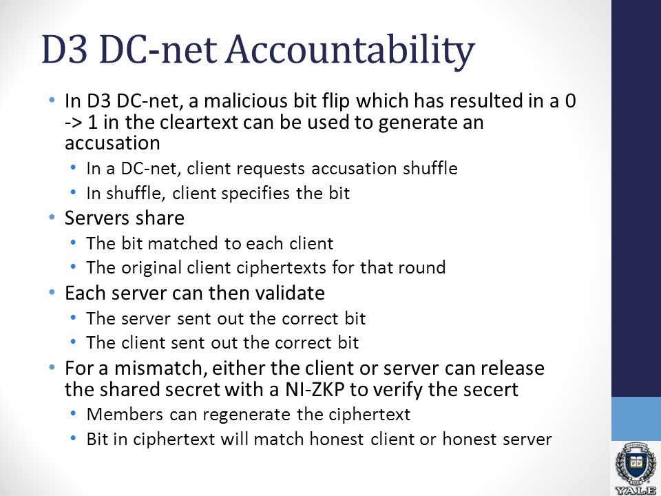 D3 DC-net Accountability In D3 DC-net, a malicious bit flip which has resulted in a 0 -> 1 in the cleartext can be used to generate an accusation In a DC-net, client requests accusation shuffle In shuffle, client specifies the bit Servers share The bit matched to each client The original client ciphertexts for that round Each server can then validate The server sent out the correct bit The client sent out the correct bit For a mismatch, either the client or server can release the shared secret with a NI-ZKP to verify the secert Members can regenerate the ciphertext Bit in ciphertext will match honest client or honest server