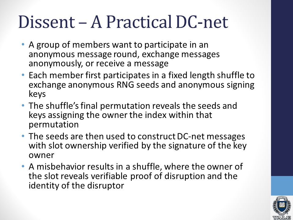 Dissent – A Practical DC-net A group of members want to participate in an anonymous message round, exchange messages anonymously, or receive a message Each member first participates in a fixed length shuffle to exchange anonymous RNG seeds and anonymous signing keys The shuffle's final permutation reveals the seeds and keys assigning the owner the index within that permutation The seeds are then used to construct DC-net messages with slot ownership verified by the signature of the key owner A misbehavior results in a shuffle, where the owner of the slot reveals verifiable proof of disruption and the identity of the disruptor