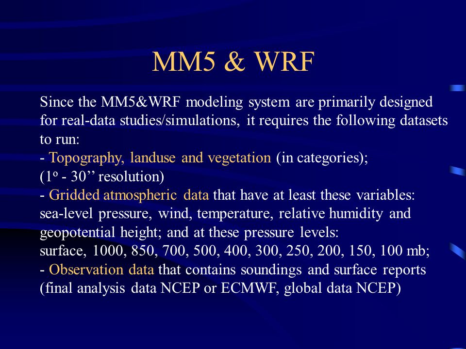 MM5 & WRF Since the MM5&WRF modeling system are primarily designed for real-data studies/simulations, it requires the following datasets to run: - Topography, landuse and vegetation (in categories); (1 o - 30'' resolution) - Gridded atmospheric data that have at least these variables: sea-level pressure, wind, temperature, relative humidity and geopotential height; and at these pressure levels: surface, 1000, 850, 700, 500, 400, 300, 250, 200, 150, 100 mb; - Observation data that contains soundings and surface reports (final analysis data NCEP or ECMWF, global data NCEP)