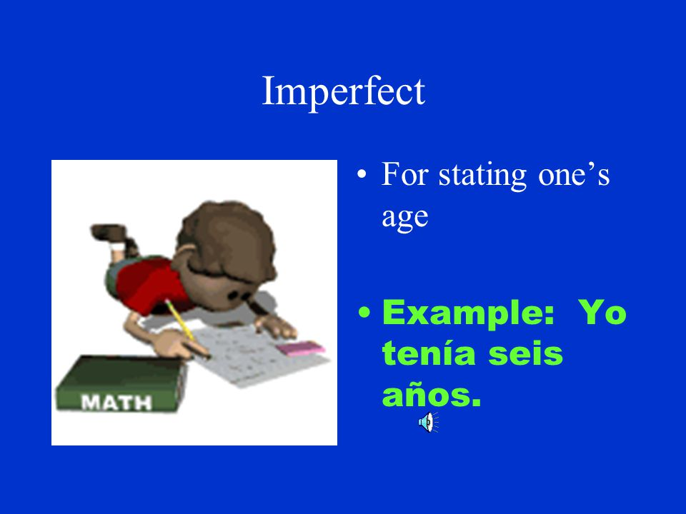 Imperfect For telling time. Example: Eran las dos de la mañana.