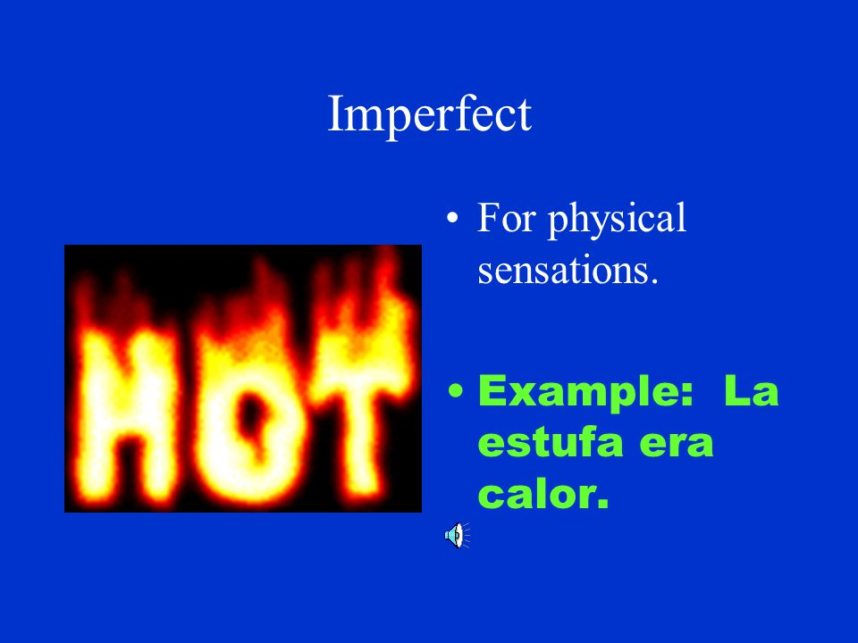 Imperfect For mental states Example: El profesor estaba enojado.