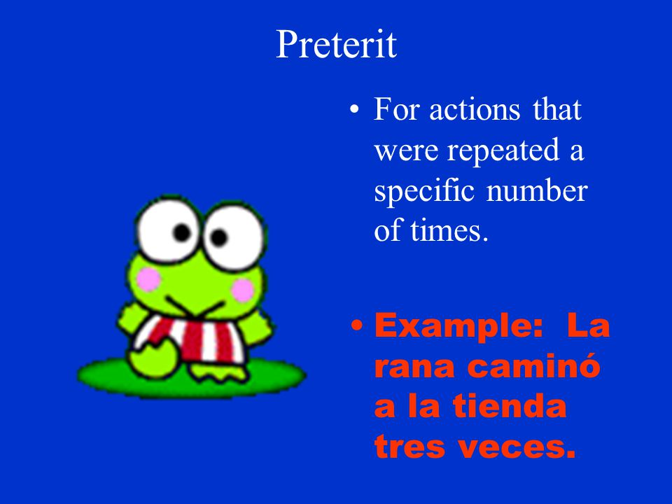 Preterit For Actions that can be viewed as single events Example: La gallina murió ayer.