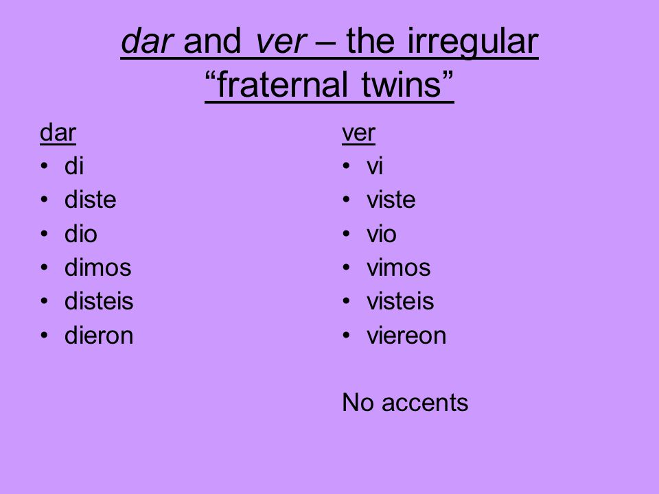 dar and ver – the irregular fraternal twins dar di diste dio dimos disteis dieron ver vi viste vio vimos visteis viereon No accents