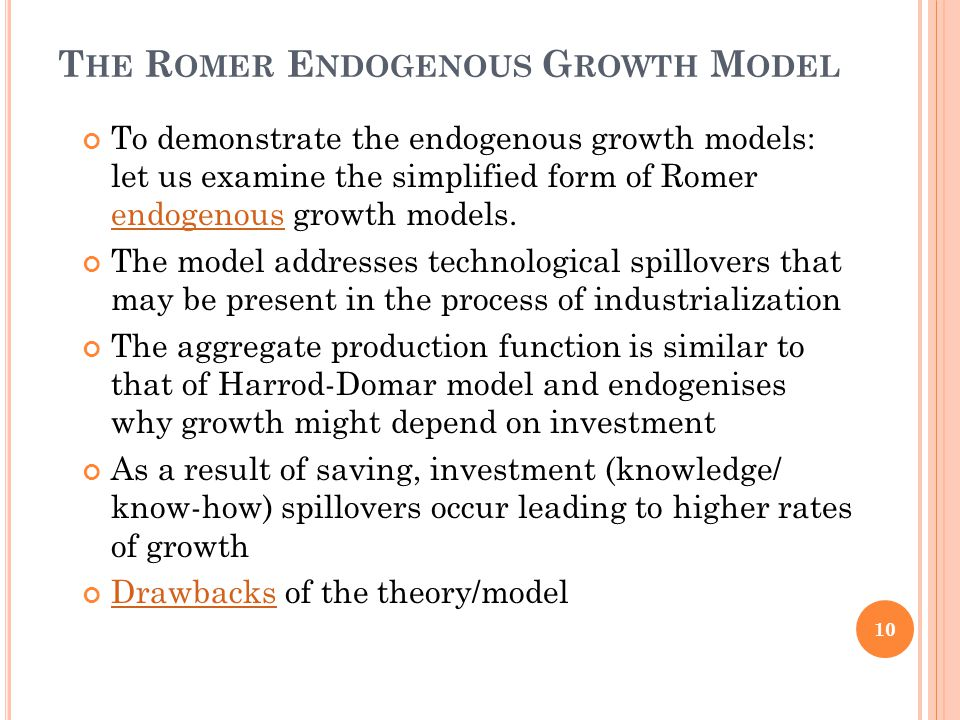 T HE R OMER E NDOGENOUS G ROWTH M ODEL To demonstrate the endogenous growth models: let us examine the simplified form of Romer endogenous growth models.