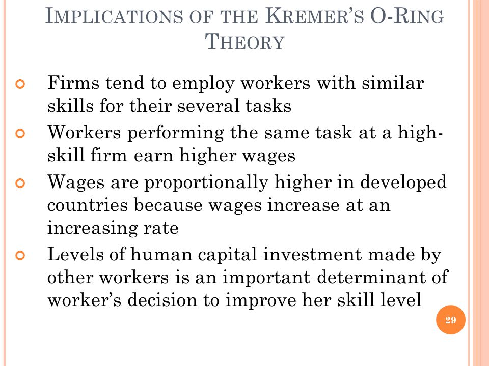 I MPLICATIONS OF THE K REMER ' S O-R ING T HEORY Firms tend to employ workers with similar skills for their several tasks Workers performing the same task at a high- skill firm earn higher wages Wages are proportionally higher in developed countries because wages increase at an increasing rate Levels of human capital investment made by other workers is an important determinant of worker's decision to improve her skill level 29