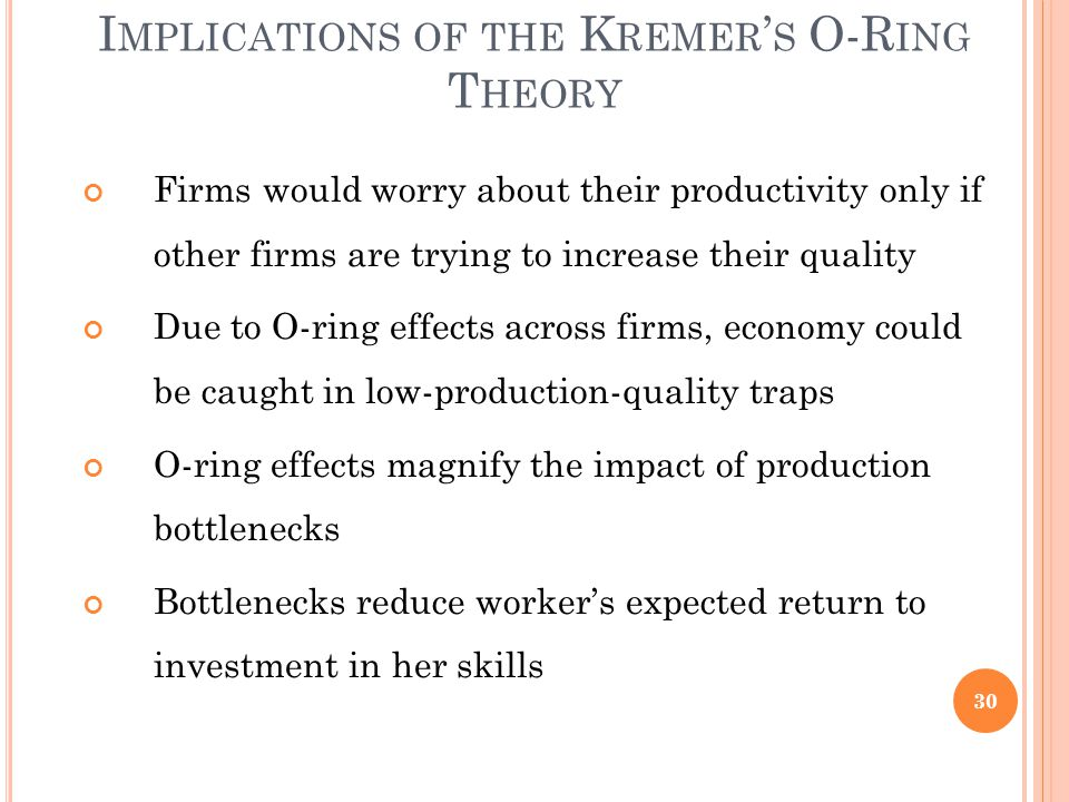 I MPLICATIONS OF THE K REMER ' S O-R ING T HEORY Firms would worry about their productivity only if other firms are trying to increase their quality Due to O-ring effects across firms, economy could be caught in low-production-quality traps O-ring effects magnify the impact of production bottlenecks Bottlenecks reduce worker's expected return to investment in her skills 30