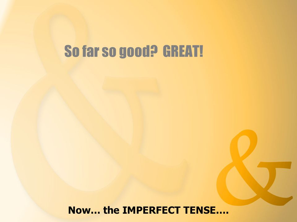 So far so good GREAT! Now… the IMPERFECT TENSE….