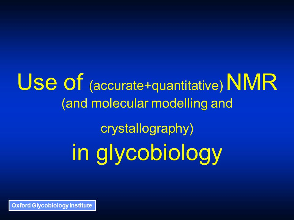 Oxford Glycobiology Institute Use of (accurate+quantitative) NMR (and molecular modelling and crystallography) in glycobiology