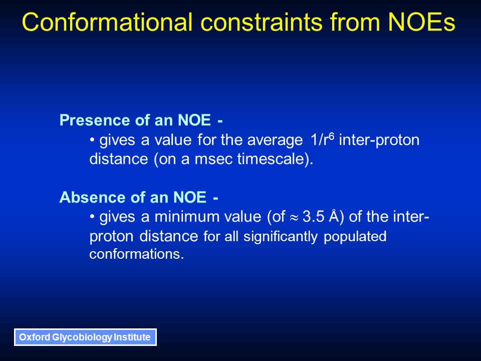 Oxford Glycobiology Institute Presence of an NOE - gives a value for the average 1/r 6 inter-proton distance (on a msec timescale).