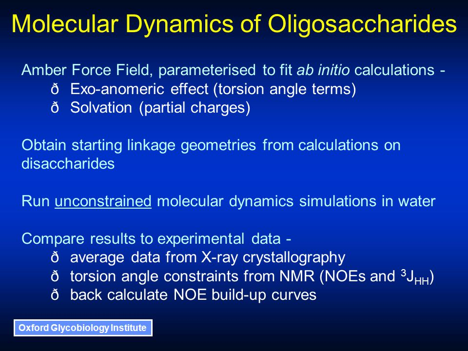 Oxford Glycobiology Institute Molecular Dynamics of Oligosaccharides Amber Force Field, parameterised to fit ab initio calculations - ðExo-anomeric effect (torsion angle terms) ðSolvation (partial charges) Obtain starting linkage geometries from calculations on disaccharides Run unconstrained molecular dynamics simulations in water Compare results to experimental data - ðaverage data from X-ray crystallography ðtorsion angle constraints from NMR (NOEs and 3 J HH ) ðback calculate NOE build-up curves