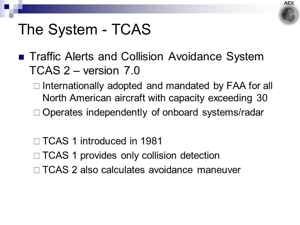 The System - TCAS Traffic Alerts and Collision Avoidance System TCAS 2 – version 7.0  Internationally adopted and mandated by FAA for all North American aircraft with capacity exceeding 30  Operates independently of onboard systems/radar  TCAS 1 introduced in 1981  TCAS 1 provides only collision detection  TCAS 2 also calculates avoidance maneuver