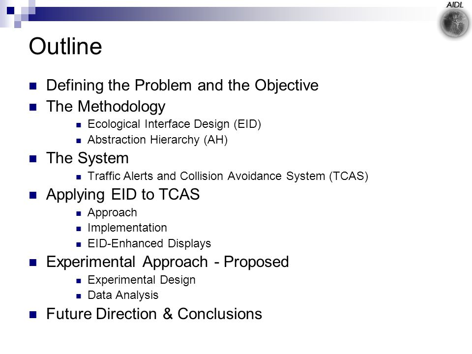 Outline Defining the Problem and the Objective The Methodology Ecological Interface Design (EID) Abstraction Hierarchy (AH) The System Traffic Alerts and Collision Avoidance System (TCAS) Applying EID to TCAS Approach Implementation EID-Enhanced Displays Experimental Approach - Proposed Experimental Design Data Analysis Future Direction & Conclusions