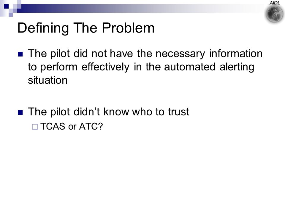 Defining The Problem The pilot did not have the necessary information to perform effectively in the automated alerting situation The pilot didn't know who to trust  TCAS or ATC