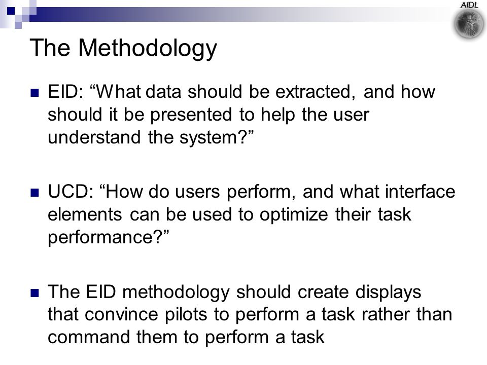 The Methodology EID: What data should be extracted, and how should it be presented to help the user understand the system UCD: How do users perform, and what interface elements can be used to optimize their task performance The EID methodology should create displays that convince pilots to perform a task rather than command them to perform a task