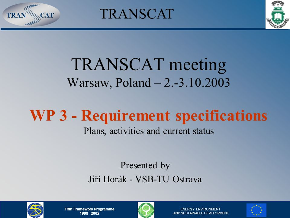 TRANCAT Fifth Framework Programme 1998 - 2002 ENERGY, ENVIRONMENT AND SUSTAINABLE DEVELOPMENT TRANSCAT meeting Warsaw, Poland – 2.-3.10.2003 WP 3 - Requirement specifications Plans, activities and current status Presented by Jiří Horák - VSB-TU Ostrava TRANSCAT