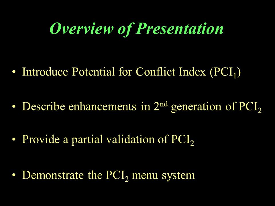 Overview of Presentation Introduce Potential for Conflict Index (PCI 1 ) Describe enhancements in 2 nd generation of PCI 2 Provide a partial validation of PCI 2 Demonstrate the PCI 2 menu system