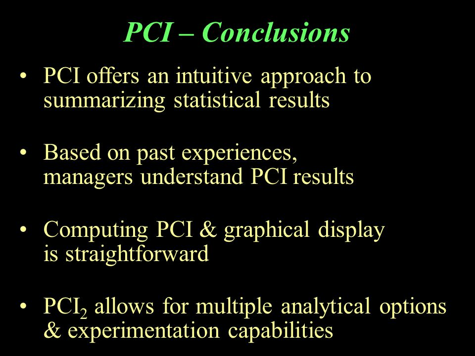 PCI – Conclusions PCI offers an intuitive approach to summarizing statistical results Based on past experiences, managers understand PCI results Computing PCI & graphical display is straightforward PCI 2 allows for multiple analytical options & experimentation capabilities