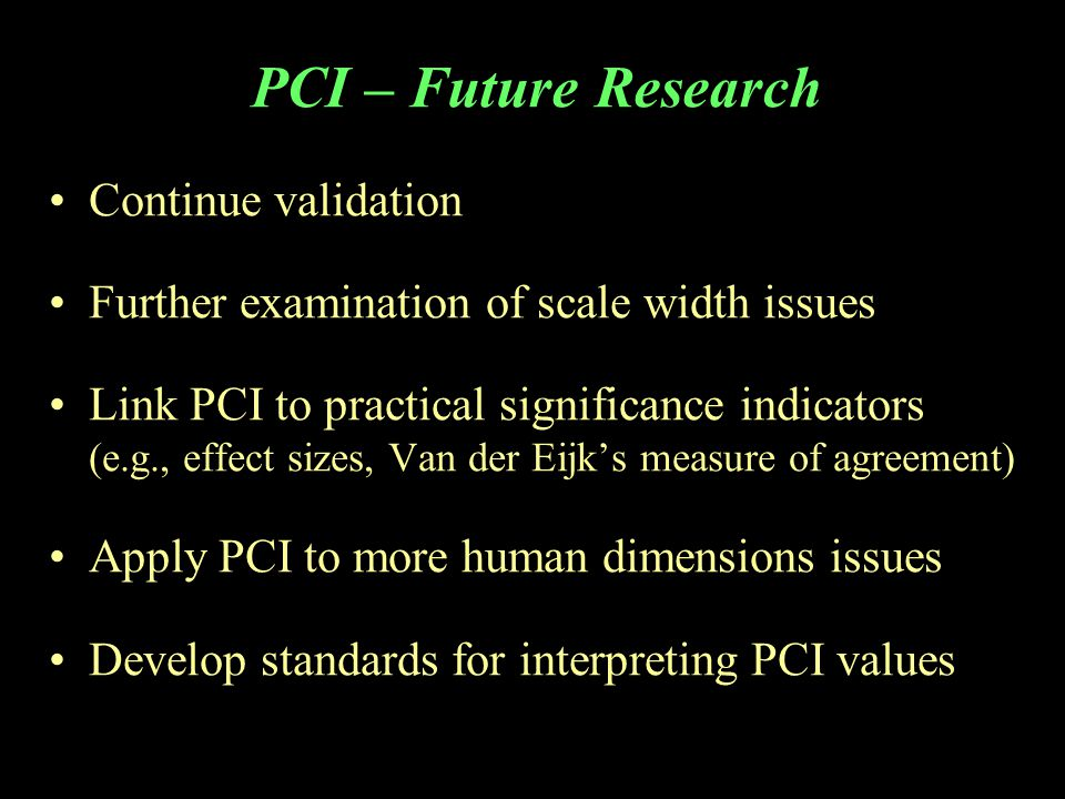 PCI – Future Research Continue validation Further examination of scale width issues Link PCI to practical significance indicators (e.g., effect sizes, Van der Eijk's measure of agreement) Apply PCI to more human dimensions issues Develop standards for interpreting PCI values